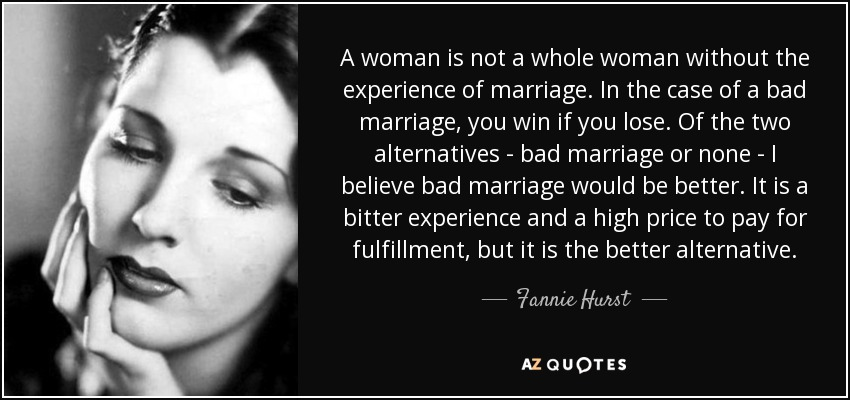 A woman is not a whole woman without the experience of marriage. In the case of a bad marriage, you win if you lose. Of the two alternatives - bad marriage or none - I believe bad marriage would be better. It is a bitter experience and a high price to pay for fulfillment, but it is the better alternative. - Fannie Hurst