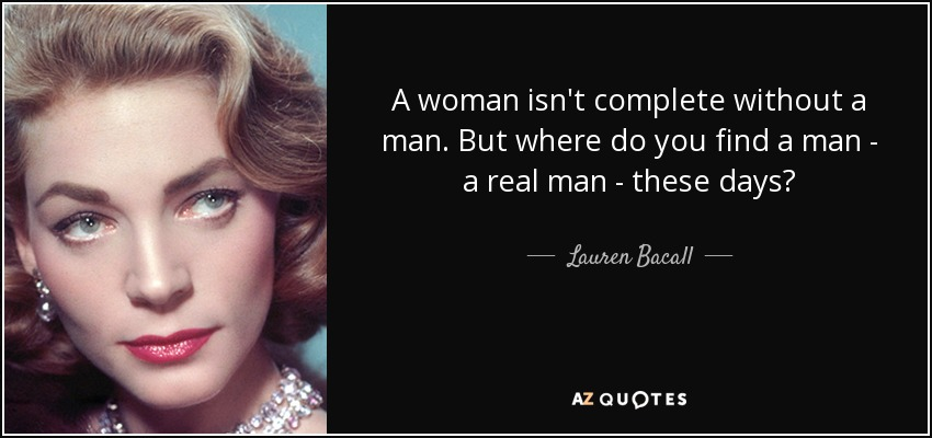 A woman isn't complete without a man. But where do you find a man - a real man - these days? - Lauren Bacall