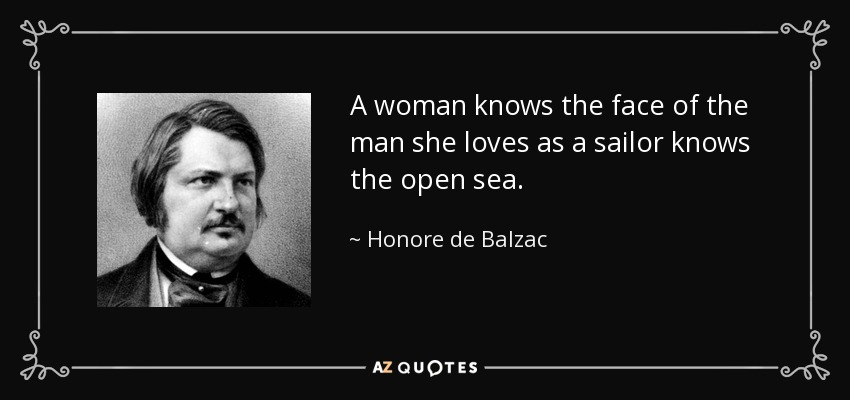 A woman knows the face of the man she loves as a sailor knows the open sea. - Honore de Balzac