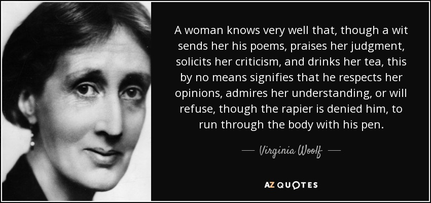 A woman knows very well that, though a wit sends her his poems, praises her judgment, solicits her criticism, and drinks her tea, this by no means signifies that he respects her opinions, admires her understanding, or will refuse, though the rapier is denied him, to run through the body with his pen. - Virginia Woolf