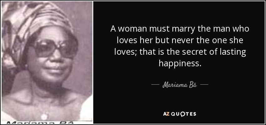 A woman must marry the man who loves her but never the one she loves; that is the secret of lasting happiness. - Mariama Bâ