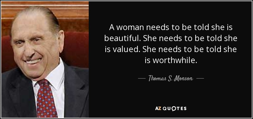 A woman needs to be told she is beautiful. She needs to be told she is valued. She needs to be told she is worthwhile. - Thomas S. Monson