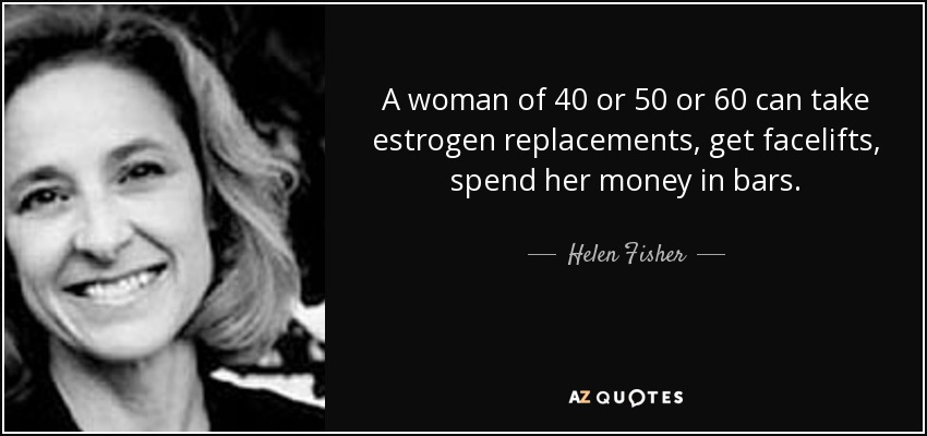 A woman of 40 or 50 or 60 can take estrogen replacements, get facelifts, spend her money in bars. - Helen Fisher