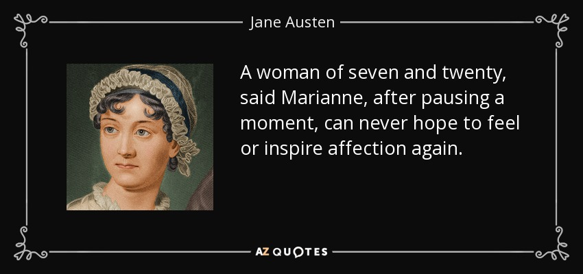 A woman of seven and twenty, said Marianne, after pausing a moment, can never hope to feel or inspire affection again. - Jane Austen