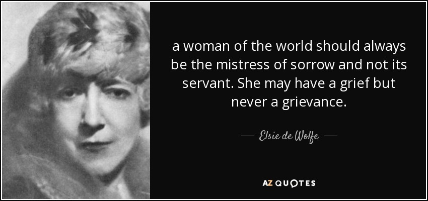 a woman of the world should always be the mistress of sorrow and not its servant. She may have a grief but never a grievance. - Elsie de Wolfe