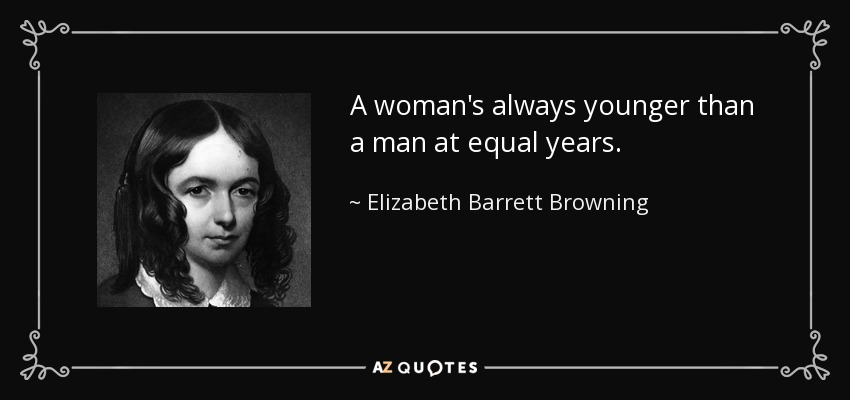 A woman's always younger than a man at equal years. - Elizabeth Barrett Browning