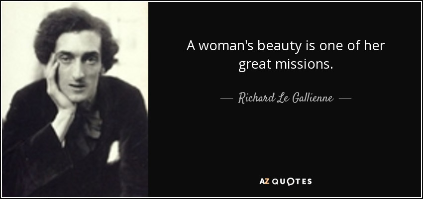A woman's beauty is one of her great missions. - Richard Le Gallienne