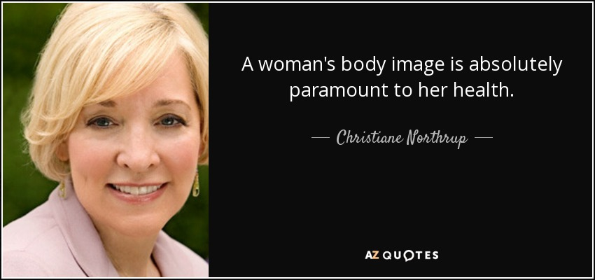 A woman's body image is absolutely paramount to her health. - Christiane Northrup