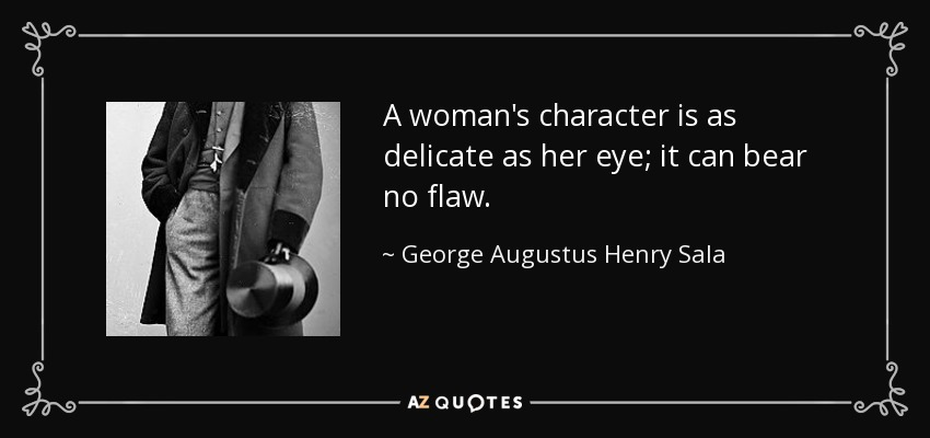 A woman's character is as delicate as her eye; it can bear no flaw. - George Augustus Henry Sala
