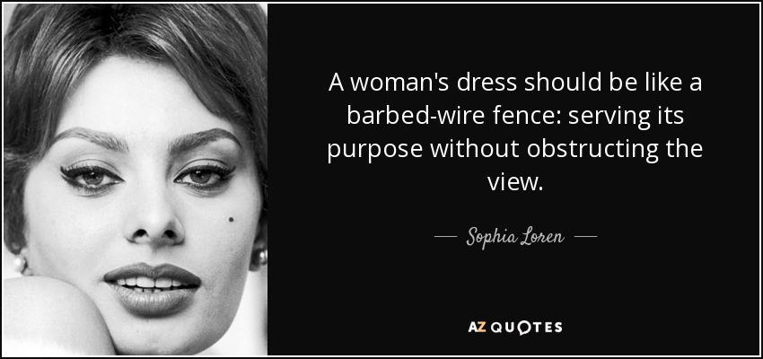 A woman's dress should be like a barbed-wire fence: serving its purpose without obstructing the view. - Sophia Loren