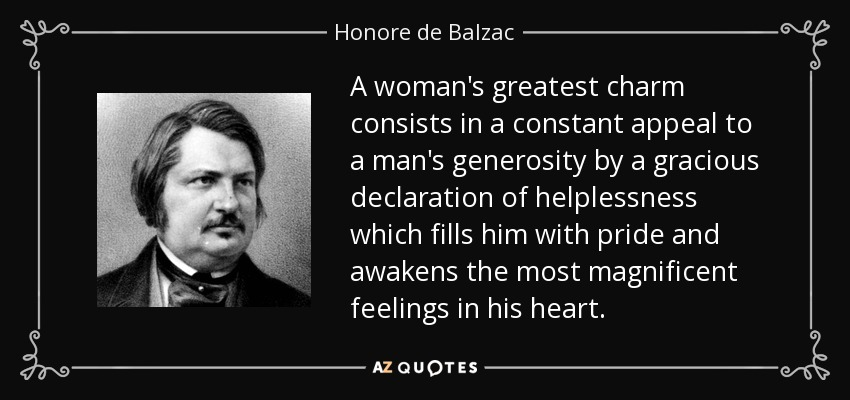 A woman's greatest charm consists in a constant appeal to a man's generosity by a gracious declaration of helplessness which fills him with pride and awakens the most magnificent feelings in his heart. - Honore de Balzac