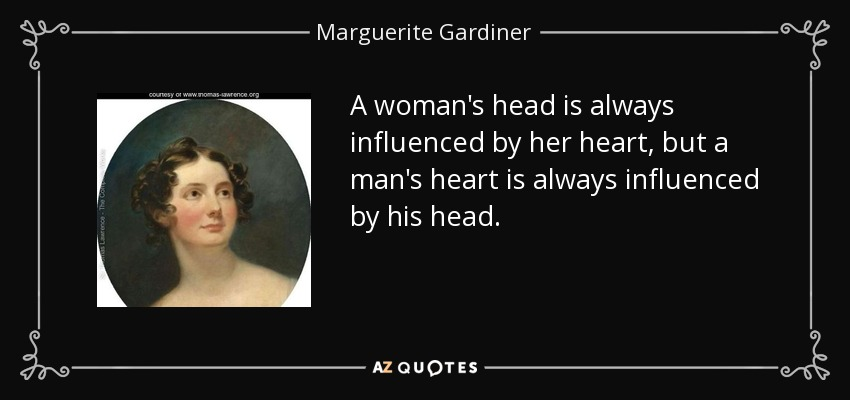 A woman's head is always influenced by her heart, but a man's heart is always influenced by his head. - Marguerite Gardiner, Countess of Blessington