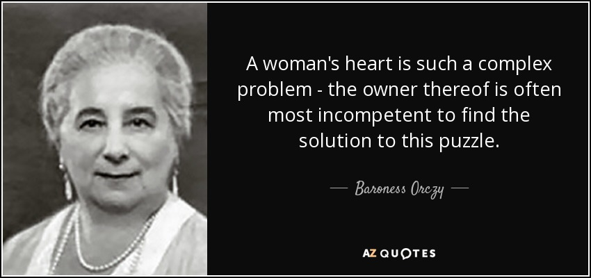 A woman's heart is such a complex problem - the owner thereof is often most incompetent to find the solution to this puzzle. - Baroness Orczy