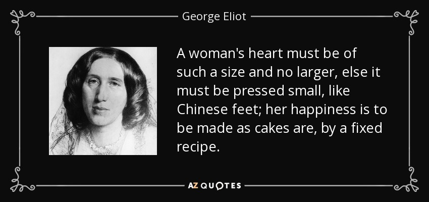 A woman's heart must be of such a size and no larger, else it must be pressed small, like Chinese feet; her happiness is to be made as cakes are, by a fixed recipe. - George Eliot
