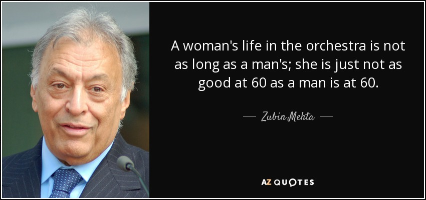 A woman's life in the orchestra is not as long as a man's; she is just not as good at 60 as a man is at 60. - Zubin Mehta