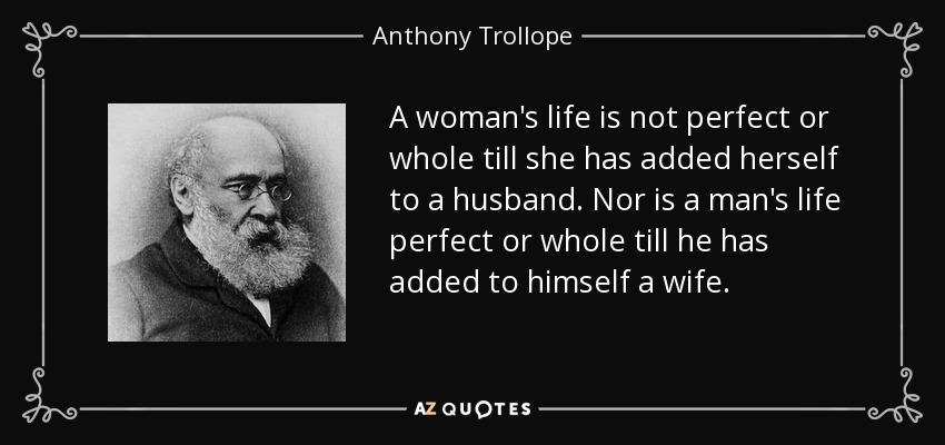 A woman's life is not perfect or whole till she has added herself to a husband. Nor is a man's life perfect or whole till he has added to himself a wife. - Anthony Trollope