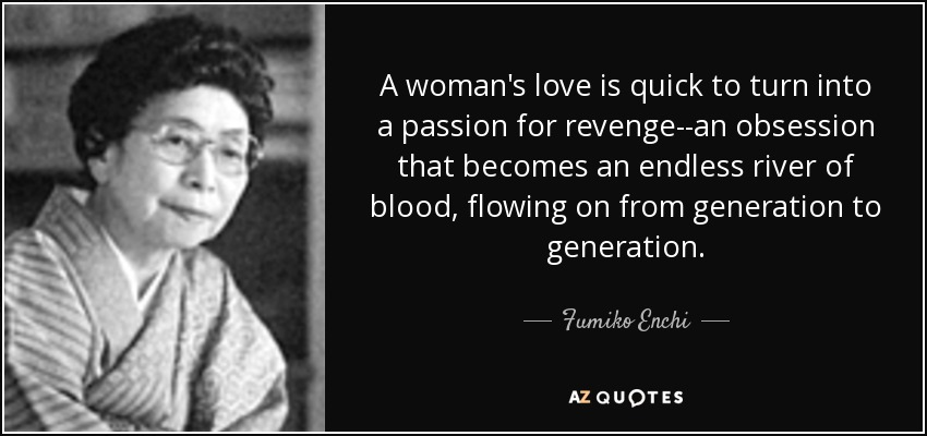 A woman's love is quick to turn into a passion for revenge--an obsession that becomes an endless river of blood, flowing on from generation to generation. - Fumiko Enchi