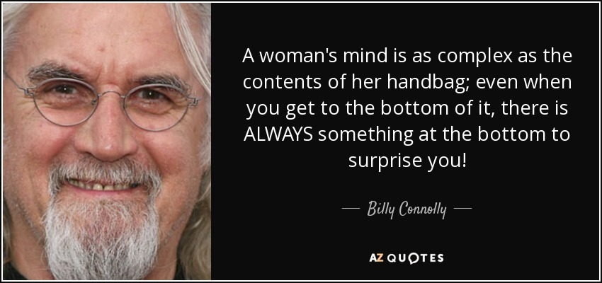 A woman's mind is as complex as the contents of her handbag; even when you get to the bottom of it, there is ALWAYS something at the bottom to surprise you! - Billy Connolly