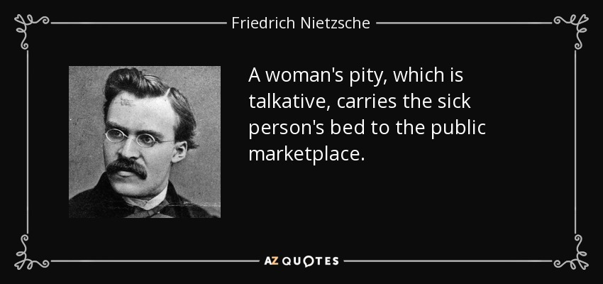 A woman's pity, which is talkative, carries the sick person's bed to the public marketplace. - Friedrich Nietzsche
