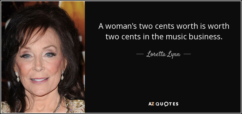 A woman's two cents worth is worth two cents in the music business. - Loretta Lynn