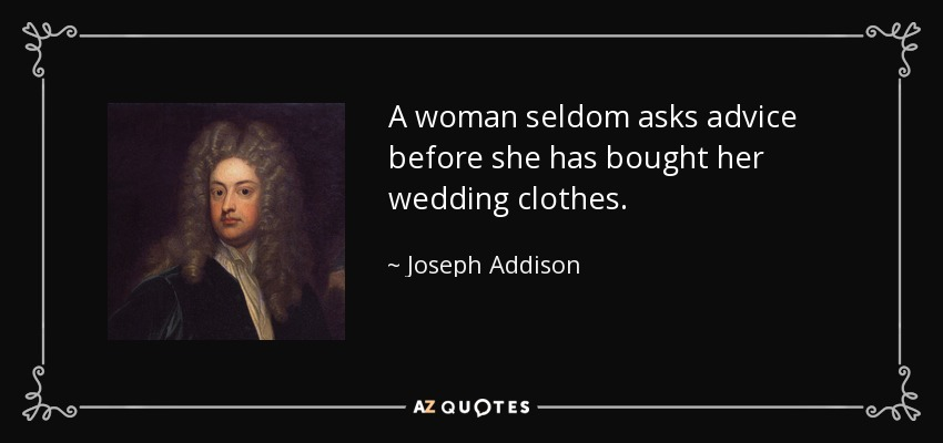 A woman seldom asks advice before she has bought her wedding clothes. - Joseph Addison