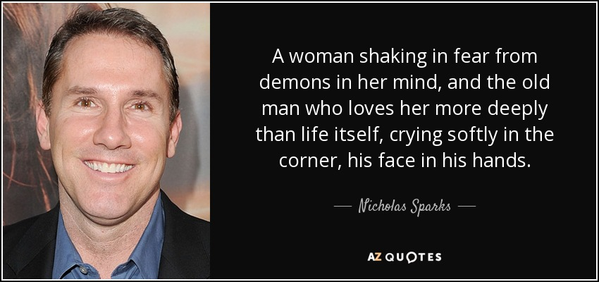 A woman shaking in fear from demons in her mind, and the old man who loves her more deeply than life itself, crying softly in the corner, his face in his hands. - Nicholas Sparks