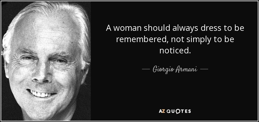 A woman should always dress to be remembered, not simply to be noticed. - Giorgio Armani