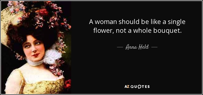 A woman should be like a single flower, not a whole bouquet. - Anna Held