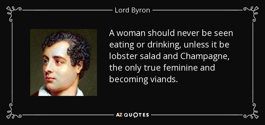 A woman should never be seen eating or drinking, unless it be lobster salad and Champagne, the only true feminine and becoming viands. - Lord Byron