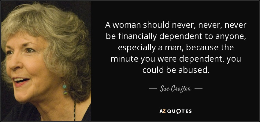 A woman should never, never, never be financially dependent to anyone, especially a man, because the minute you were dependent, you could be abused. - Sue Grafton