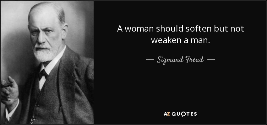 A woman should soften but not weaken a man. - Sigmund Freud