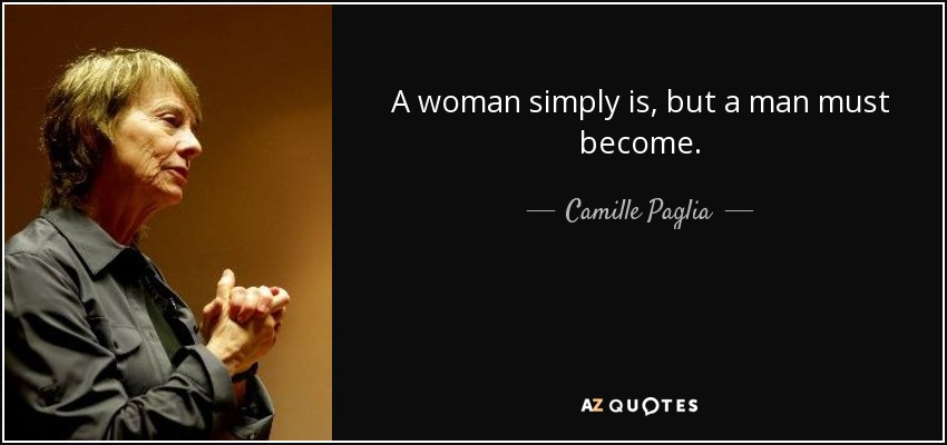 A woman simply is, but a man must become. - Camille Paglia