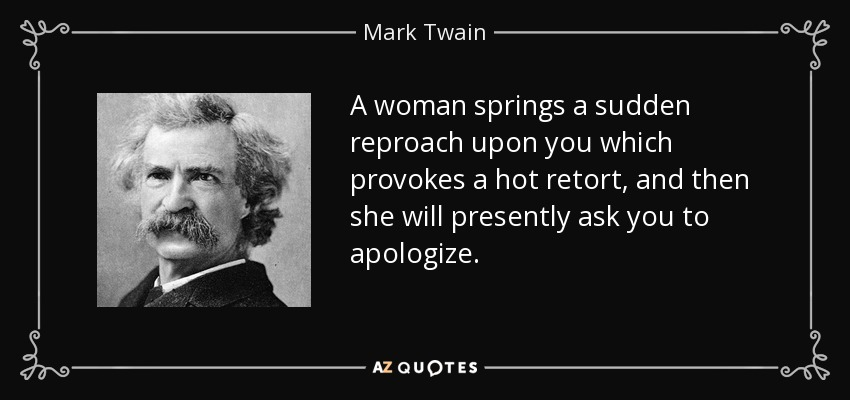 A woman springs a sudden reproach upon you which provokes a hot retort, and then she will presently ask you to apologize. - Mark Twain