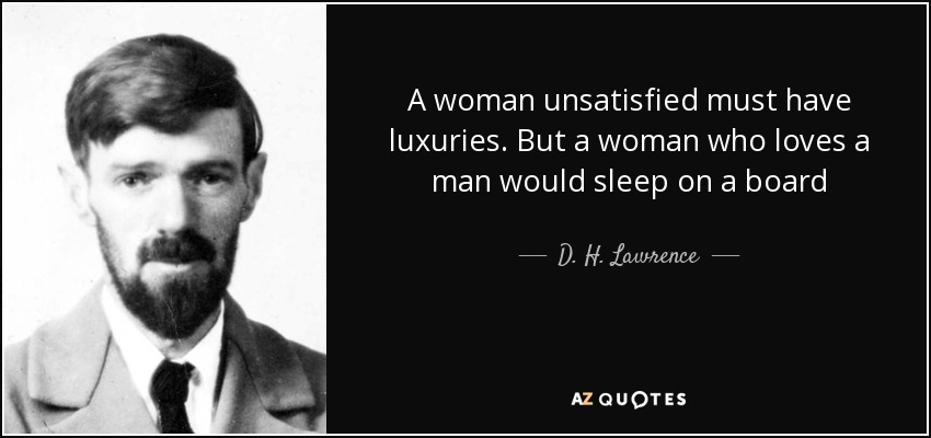 A woman unsatisfied must have luxuries. But a woman who loves a man would sleep on a board - D. H. Lawrence