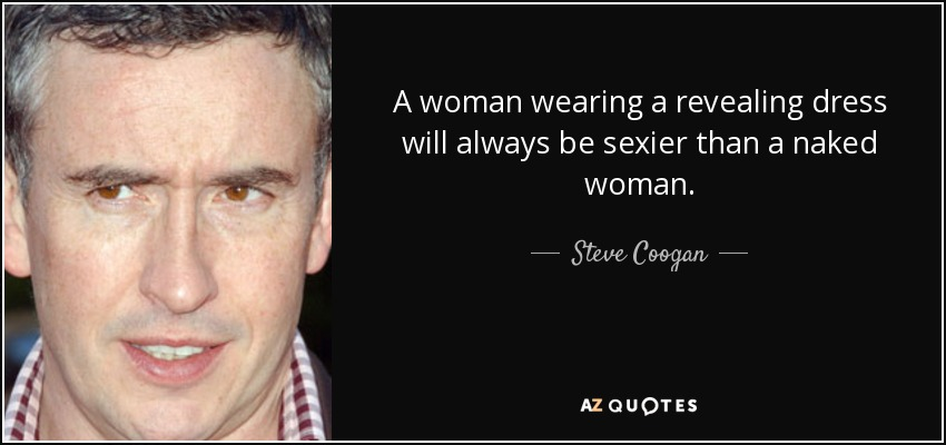 A woman wearing a revealing dress will always be sexier than a naked woman. - Steve Coogan