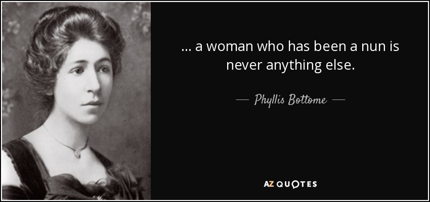 ... a woman who has been a nun is never anything else. - Phyllis Bottome