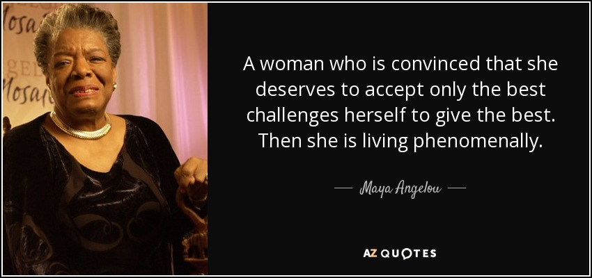 A woman who is convinced that she deserves to accept only the best challenges herself to give the best. Then she is living phenomenally. - Maya Angelou