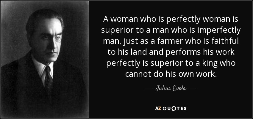 A woman who is perfectly woman is superior to a man who is imperfectly man, just as a farmer who is faithful to his land and performs his work perfectly is superior to a king who cannot do his own work. - Julius Evola