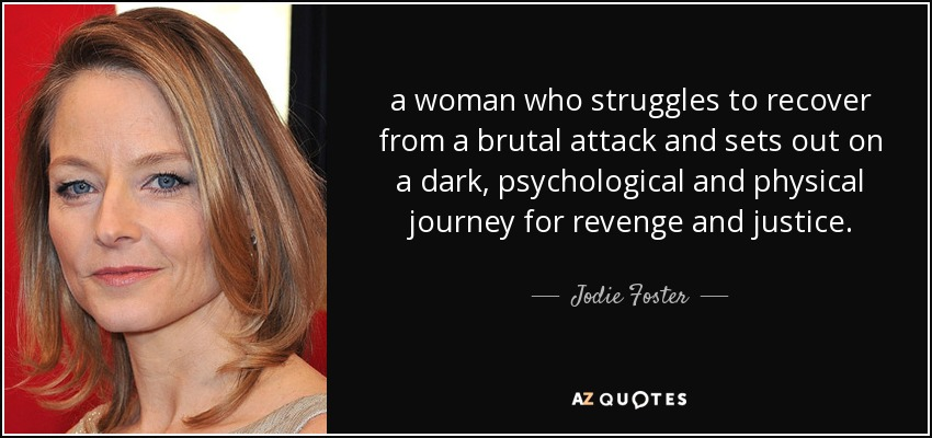 a woman who struggles to recover from a brutal attack and sets out on a dark, psychological and physical journey for revenge and justice. - Jodie Foster