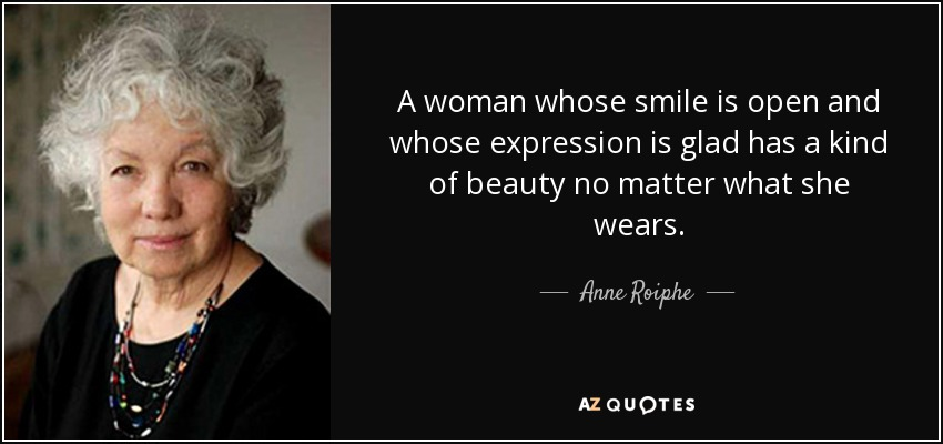 A woman whose smile is open and whose expression is glad has a kind of beauty no matter what she wears. - Anne Roiphe