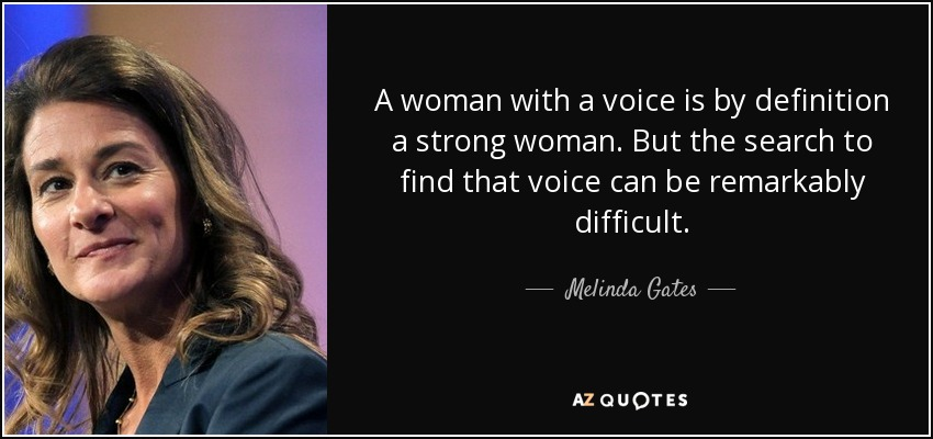 A woman with a voice is by definition a strong woman. But the search to find that voice can be remarkably difficult. - Melinda Gates