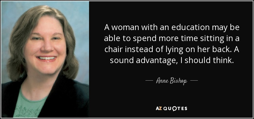 A woman with an education may be able to spend more time sitting in a chair instead of lying on her back. A sound advantage, I should think. - Anne Bishop