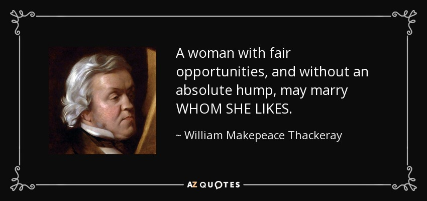 A woman with fair opportunities, and without an absolute hump, may marry WHOM SHE LIKES. - William Makepeace Thackeray