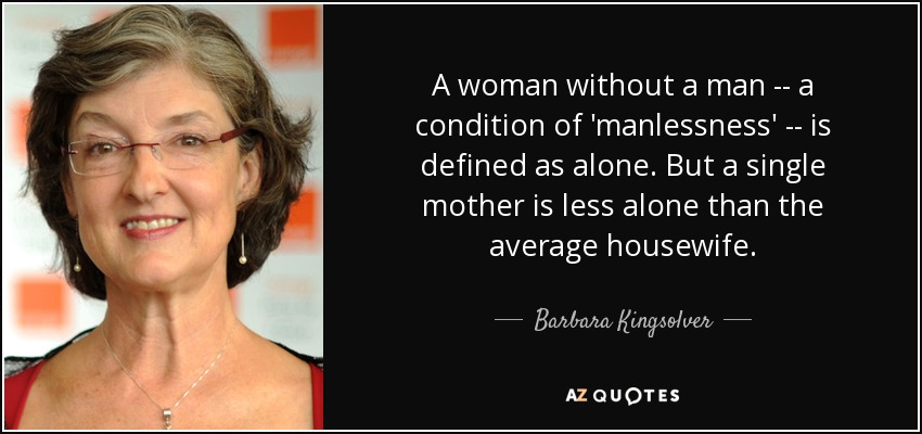 A woman without a man -- a condition of 'manlessness' -- is defined as alone. But a single mother is less alone than the average housewife. - Barbara Kingsolver