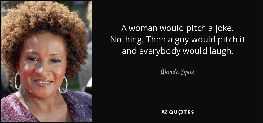 A woman would pitch a joke. Nothing. Then a guy would pitch it and everybody would laugh. - Wanda Sykes
