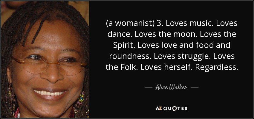 (a womanist) 3. Loves music. Loves dance. Loves the moon. Loves the Spirit. Loves love and food and roundness. Loves struggle. Loves the Folk. Loves herself. Regardless. - Alice Walker