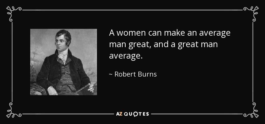 A women can make an average man great, and a great man average. - Robert Burns