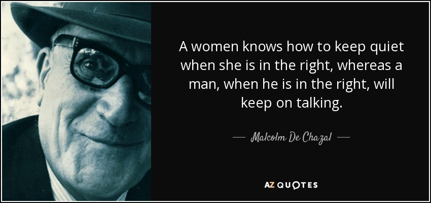A women knows how to keep quiet when she is in the right, whereas a man, when he is in the right, will keep on talking. - Malcolm De Chazal
