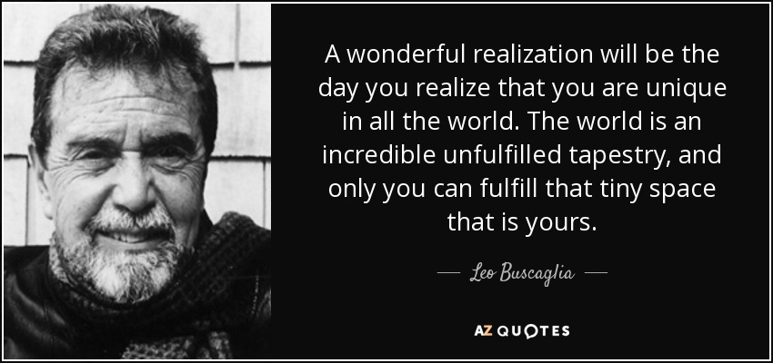 A wonderful realization will be the day you realize that you are unique in all the world. The world is an incredible unfulfilled tapestry, and only you can fulfill that tiny space that is yours. - Leo Buscaglia