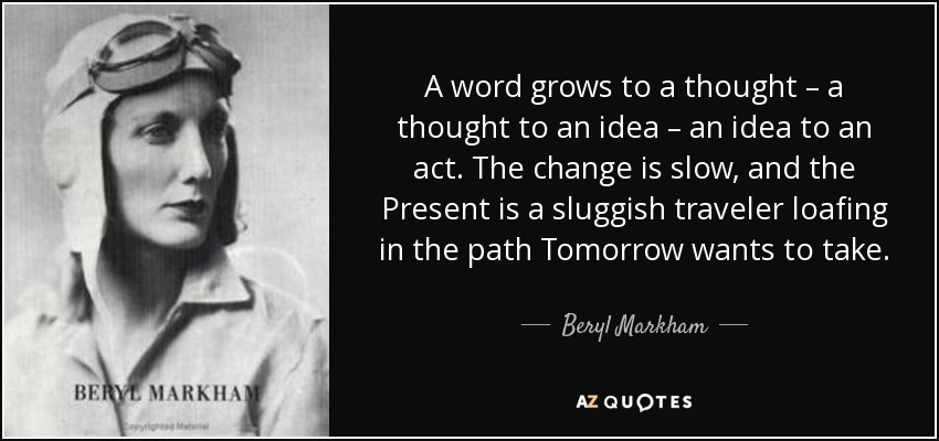 A word grows to a thought – a thought to an idea – an idea to an act. The change is slow, and the Present is a sluggish traveler loafing in the path Tomorrow wants to take. - Beryl Markham